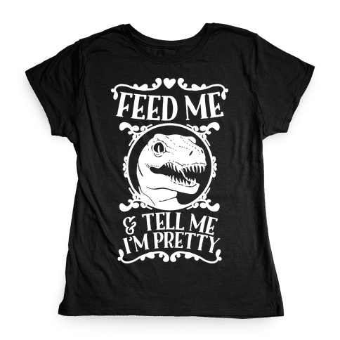 Feed Me and Tell Me I'm Pretty (Raptor) Womens T-Shirt