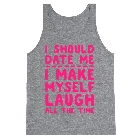 I Should Date Me- I Make Myself Laugh All the Time Tank Top