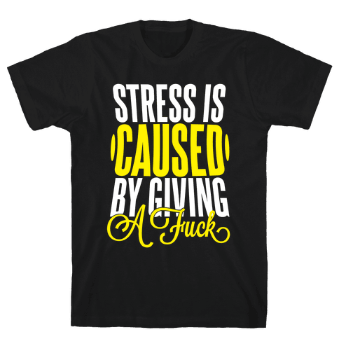Stress Is Caused By Giving A F*** Mens T-Shirt