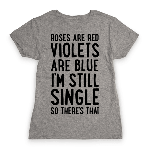 Roses Are Red, Violets Are Blue, I'm Still Single So There's That Womens T-Shirt