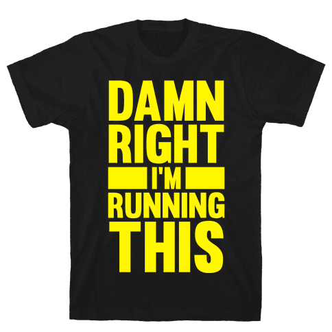Damn Right I'm Running This Mens T-Shirt