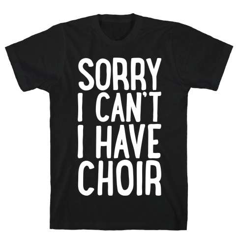 Sorry I Can't I Have Choir T-Shirt
