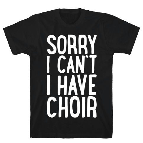 Sorry I Can't I Have Choir Mens T-Shirt