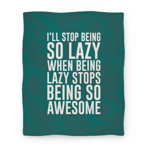 I'll Stop Being So Lazy When Being Lazy Stops Being So Awesome