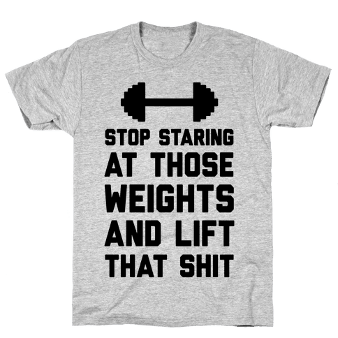 Stop Staring At Those Weights And Lift That Shit Mens T-Shirt