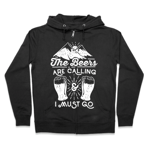 The Beers Are Calling and I Must Go Zip Hoodie