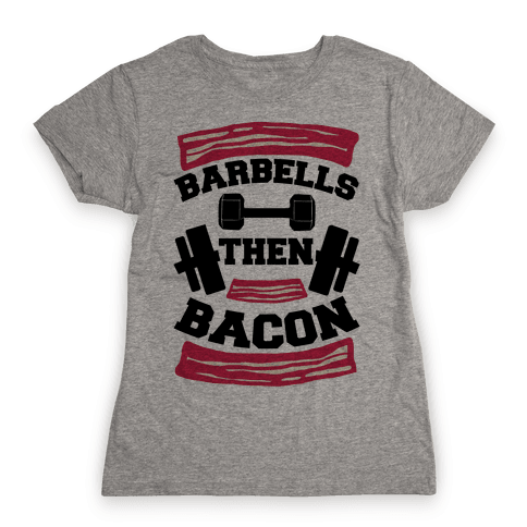 Barbells Then Bacon Womens T-Shirt