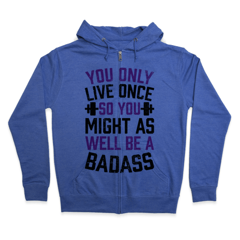You Only Live Once So You Might As Well Be A Badass Zip Hoodie