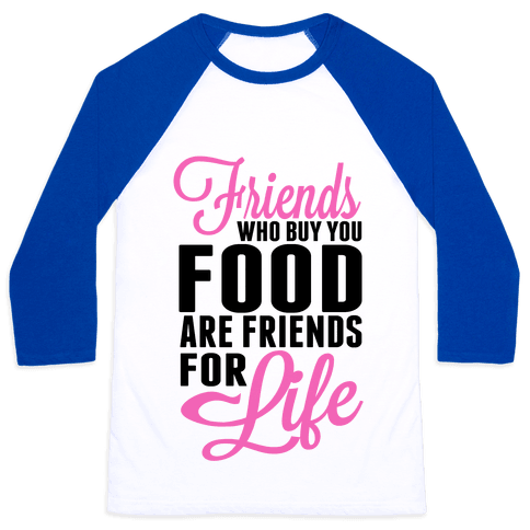 Friends Who Buy You Food are Friends for Life! Baseball Tee
