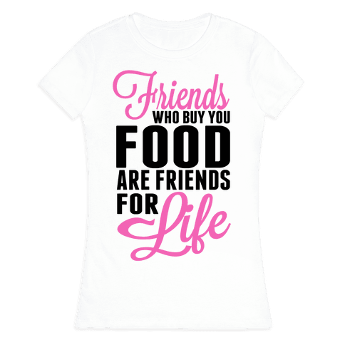 Friends Who Buy You Food are Friends for Life! Womens T-Shirt
