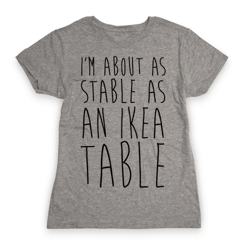 I'm About As Stable As An Ikea Table Womens T-Shirt
