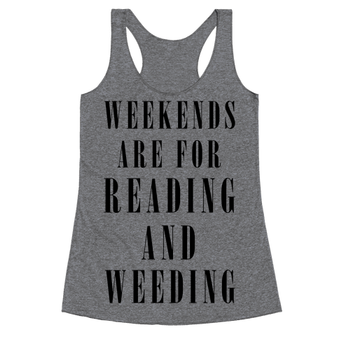 Weekends Are For Reading And Weeding Racerback Tank Top