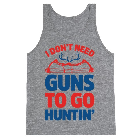 I Don't Need Guns To Go Hunting Tank Top
