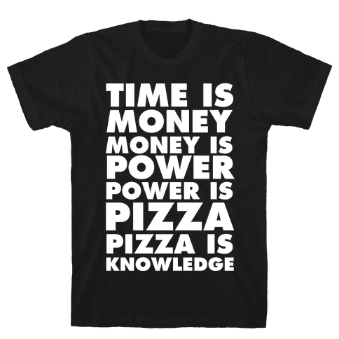 Time Is Money, Money Is Power, Power Is Pizza, Pizza is Knowledge Mens T-Shirt