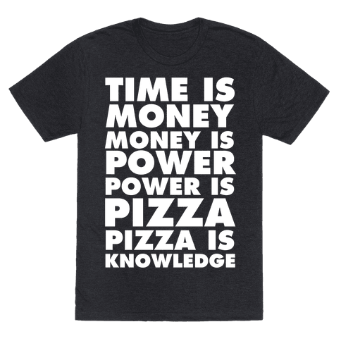 Time Is Money, Money Is Power, Power Is Pizza, Pizza is Knowledge
