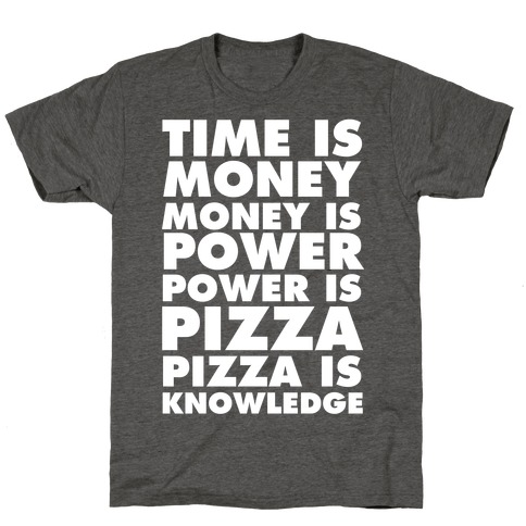 Time Is Money, Money Is Power, Power Is Pizza, Pizza is Knowledge T-Shirt