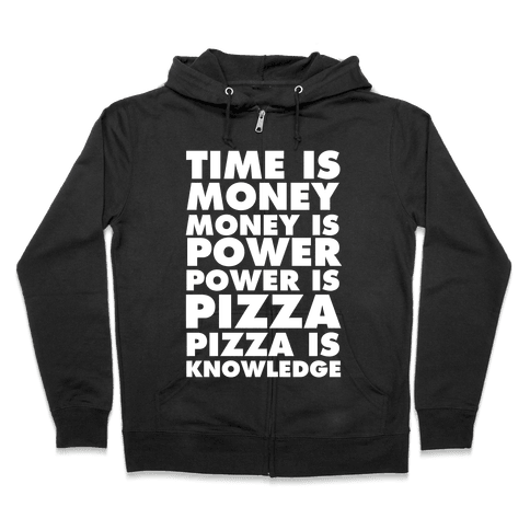 Time Is Money, Money Is Power, Power Is Pizza, Pizza is Knowledge Zip Hoodie