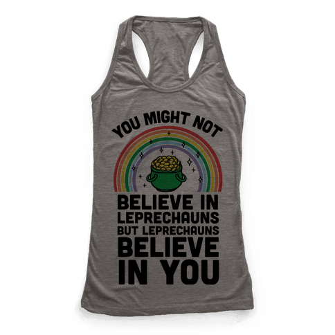 You Might Not Believe In Leprechauns But Leprechauns Believe In You Racerback Tank Top