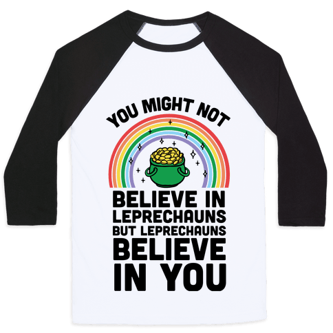 You Might Not Believe In Leprechauns But Leprechauns Believe In You Baseball Tee