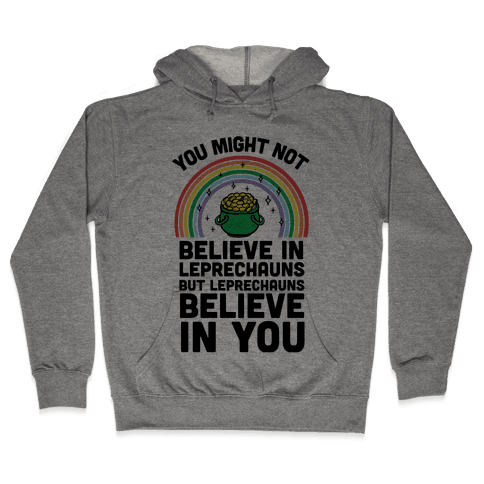 You Might Not Believe In Leprechauns But Leprechauns Believe In You Hooded Sweatshirt