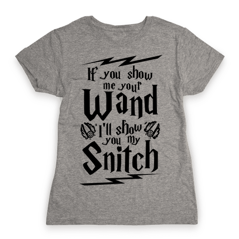 If You Show Me Your Wand, I'll Show You My Snitch Womens T-Shirt