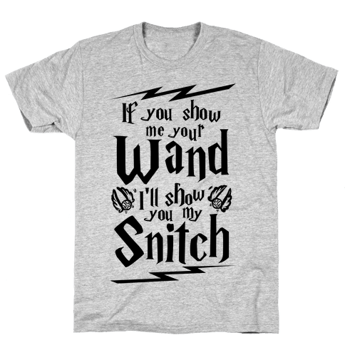 If You Show Me Your Wand, I'll Show You My Snitch Mens T-Shirt