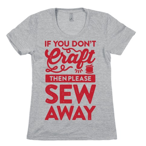If You Don't Craft, Then Please Sew Away Womens T-Shirt