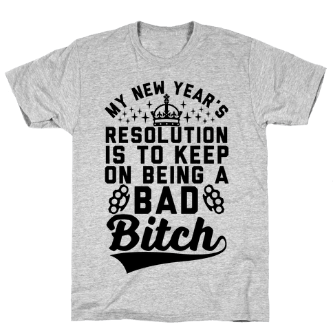 My New Year's Resolution Is To Keep On Being A Bad Bitch Mens T-Shirt