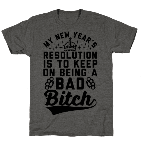 My New Year's Resolution Is To Keep On Being A Bad Bitch