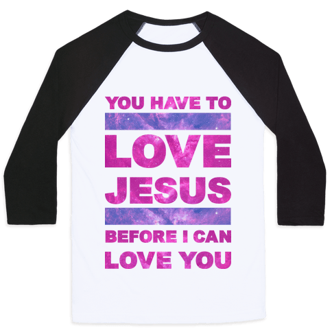You Have to Love Jesus Before I Can Love You Baseball Tee