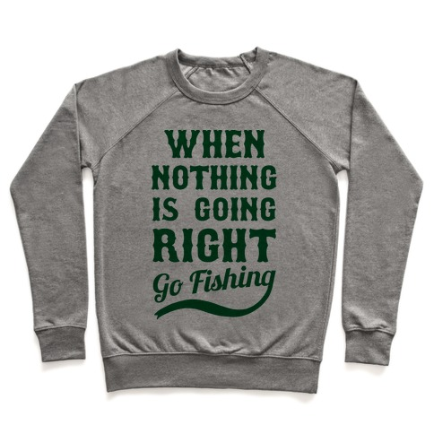 When Nothing Is Going Right Go Fishing Pullover