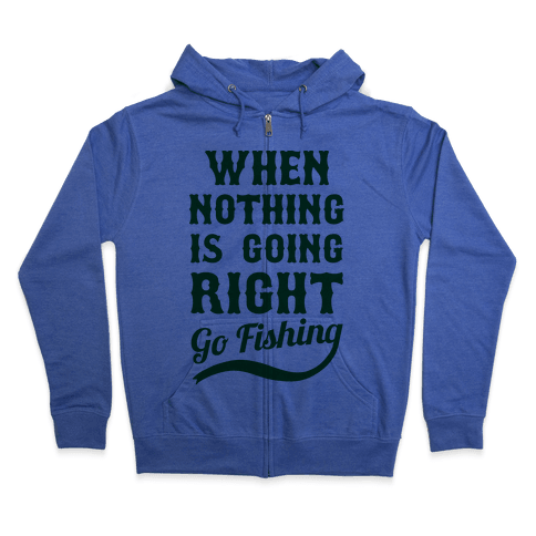 When Nothing Is Going Right Go Fishing Zip Hoodie