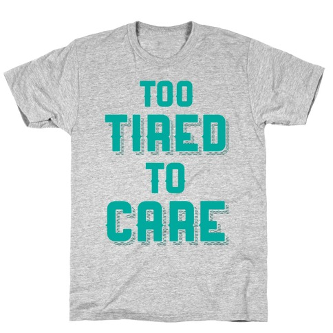 Too Tired To Care T-Shirt