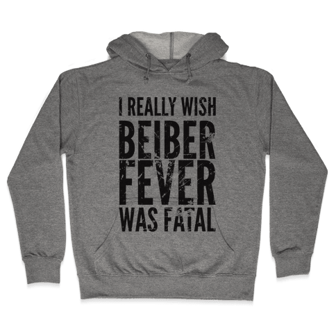 I Really Wish Bieber Fever Was Fatal Hooded Sweatshirt