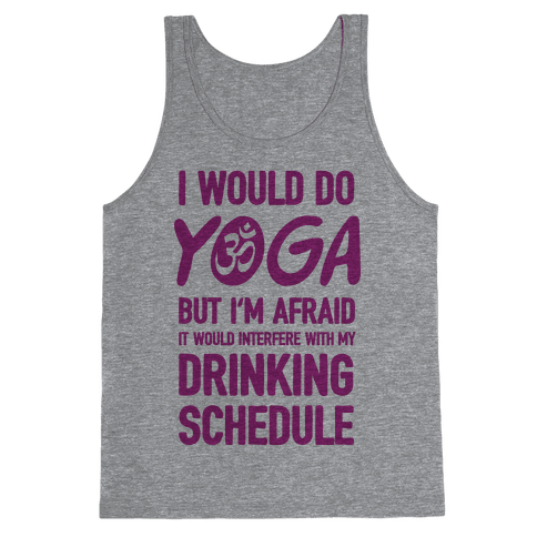I Would Do Yoga But I'm Afraid It Would Interfere With My Drinking Schedule Tank Top
