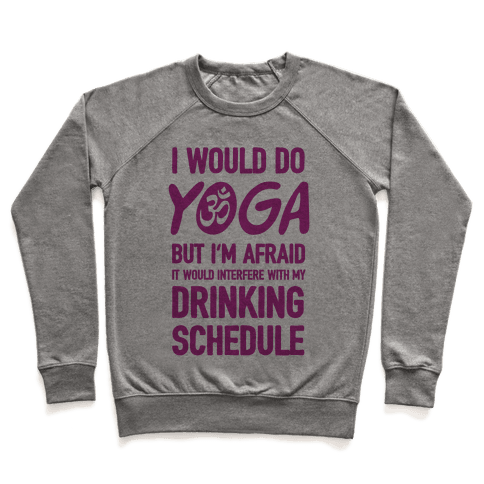 I Would Do Yoga But I'm Afraid It Would Interfere With My Drinking Schedule Pullover