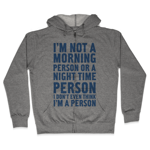 I'm Not A Morning Person or A Night Time Person Zip Hoodie