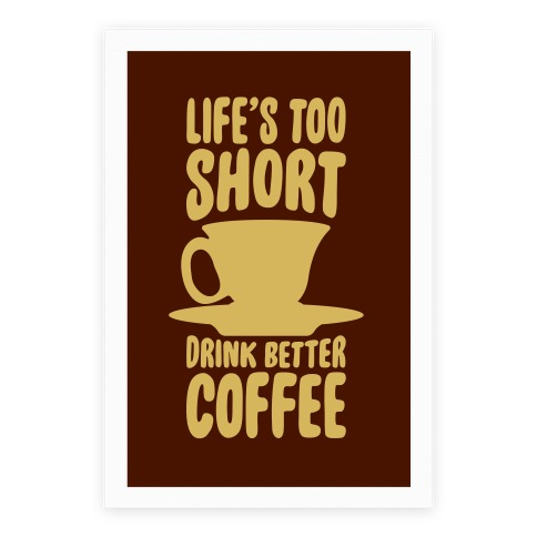 Life's Too Short, Drink Better Coffee Poster
