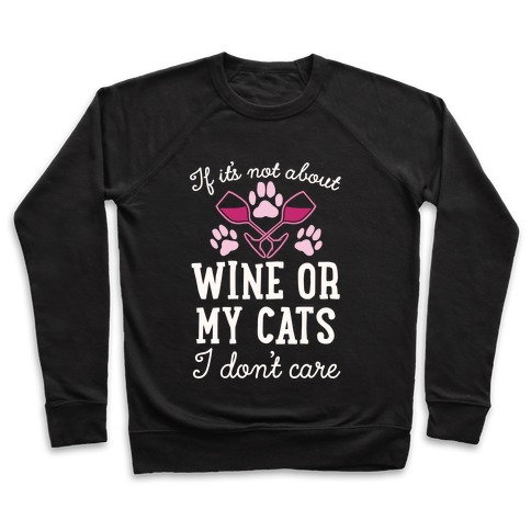 If It's Not About Wine Or My Cats I Don't Care Pullover