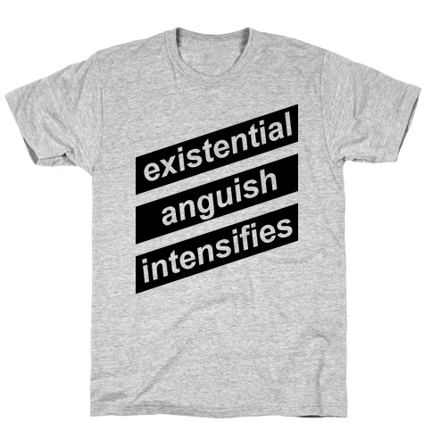 d36317f27 Existential Anguish Intensifies T-Shirt | LookHUMAN