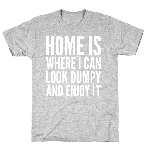 Home Is Where I Can Look Dumpy And Enjoy It Mens T-Shirt