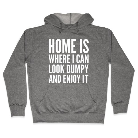 Home Is Where I Can Look Dumpy And Enjoy It Hooded Sweatshirt