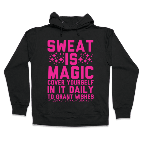 Sweat Is Magic Cover Yourself In It Daily To Grant Wishes Hooded Sweatshirt