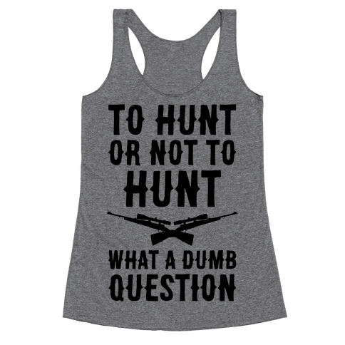 To Hunt Or Not To Hunt Racerback Tank Top