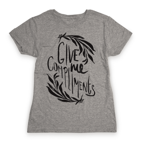 Give Me Compliments Womens T-Shirt