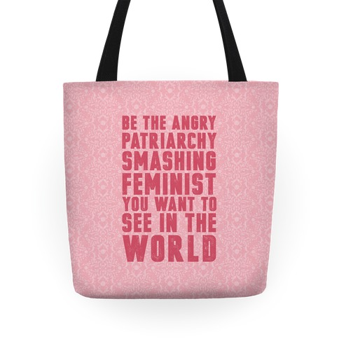 Be The Angry Patriarchy Smashing Feminist You Want To See In The World