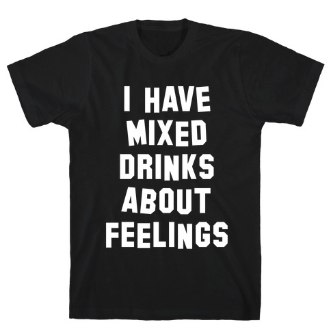 I Have Mixed Drinks About Feelings (White Ink) T-Shirt