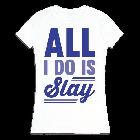 All I Do Is Slay Womens T-Shirt