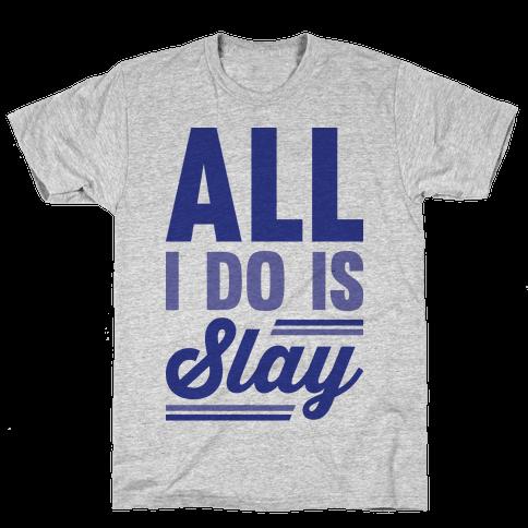 All I Do Is Slay Mens T-Shirt