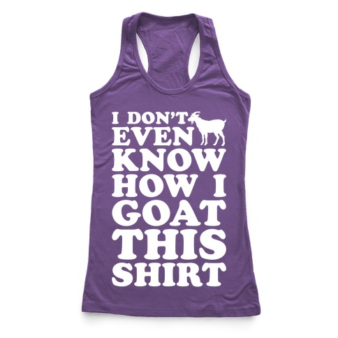 I Don't Even Know How I Goat This Shirt Racerback Tank Top